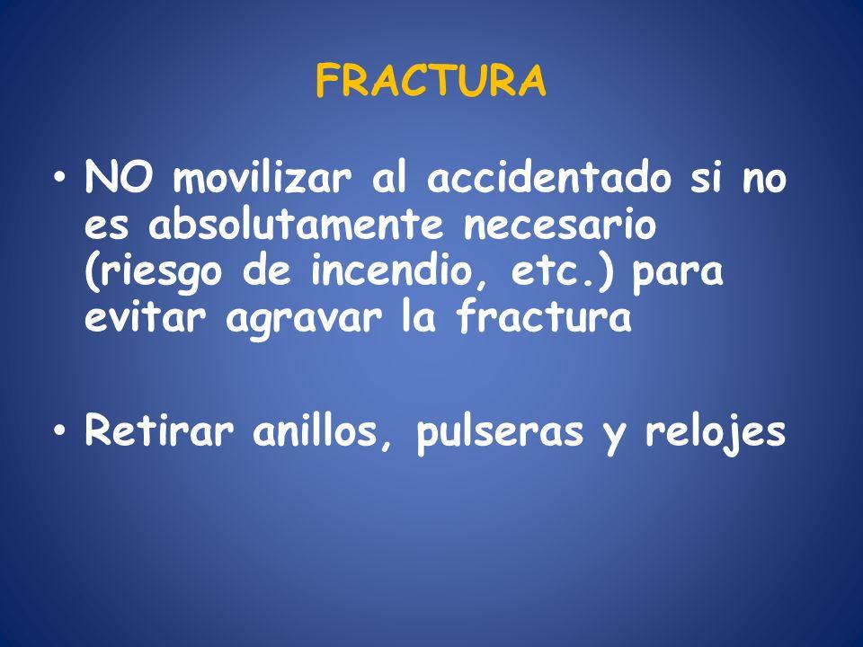 FRACTURA NO movilizar al accidentado si no es absolutamente necesario (riesgo de incendio, etc.) para evitar agravar la fractura Retirar anillos, puls