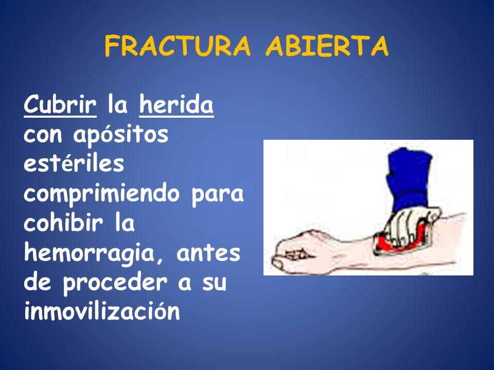 FRACTURA ABIERTA Cubrir la herida con ap ó sitos est é riles comprimiendo para cohibir la hemorragia, antes de proceder a su inmovilizaci ó n