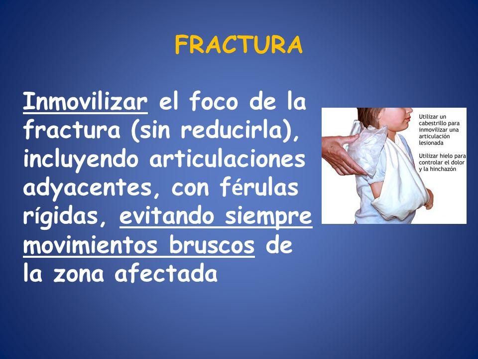 FRACTURA Inmovilizar el foco de la fractura (sin reducirla), incluyendo articulaciones adyacentes, con f é rulas r í gidas, evitando siempre movimient