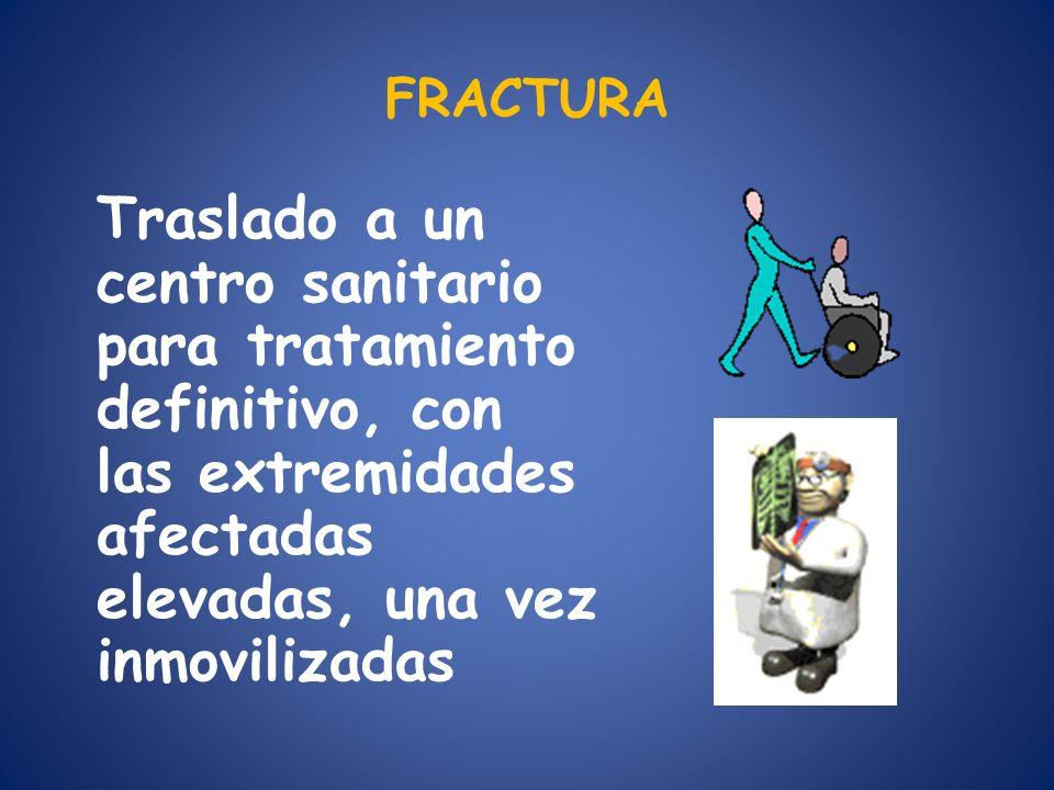 FRACTURA Traslado a un centro sanitario para tratamiento definitivo, con las extremidades afectadas elevadas, una vez inmovilizadas