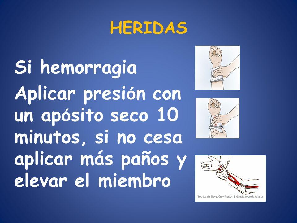HERIDAS Si hemorragia Aplicar presi ó n con un ap ó sito seco 10 minutos, si no cesa aplicar más paños y elevar el miembro