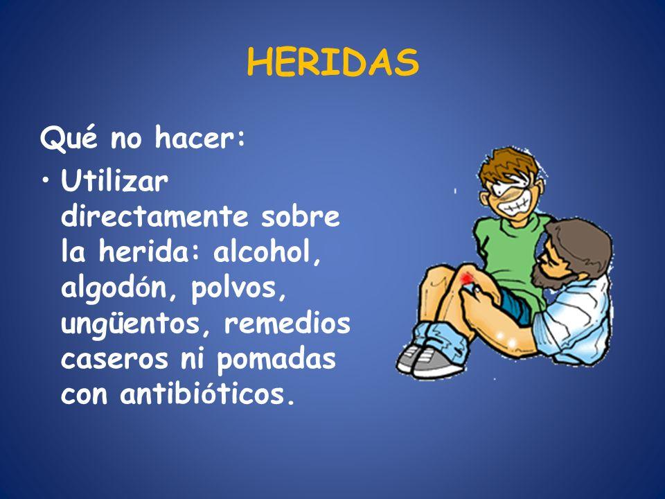 HERIDAS Qué no hacer: Utilizar directamente sobre la herida: alcohol, algod ó n, polvos, ungüentos, remedios caseros ni pomadas con antibi ó ticos.