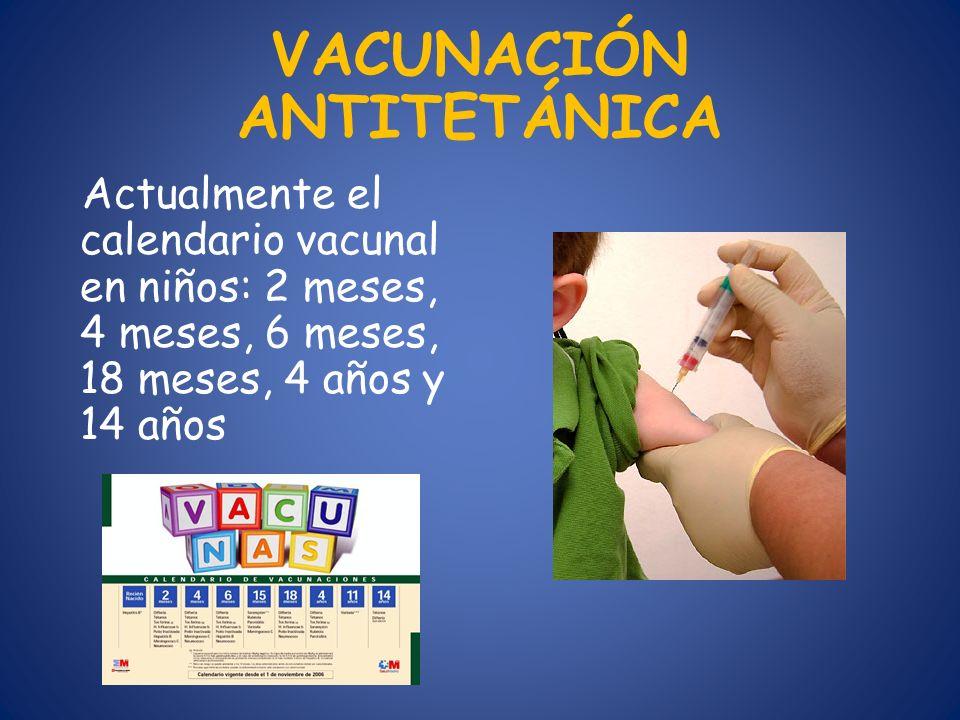 VACUNACIÓN ANTITETÁNICA Actualmente el calendario vacunal en niños: 2 meses, 4 meses, 6 meses, 18 meses, 4 años y 14 años
