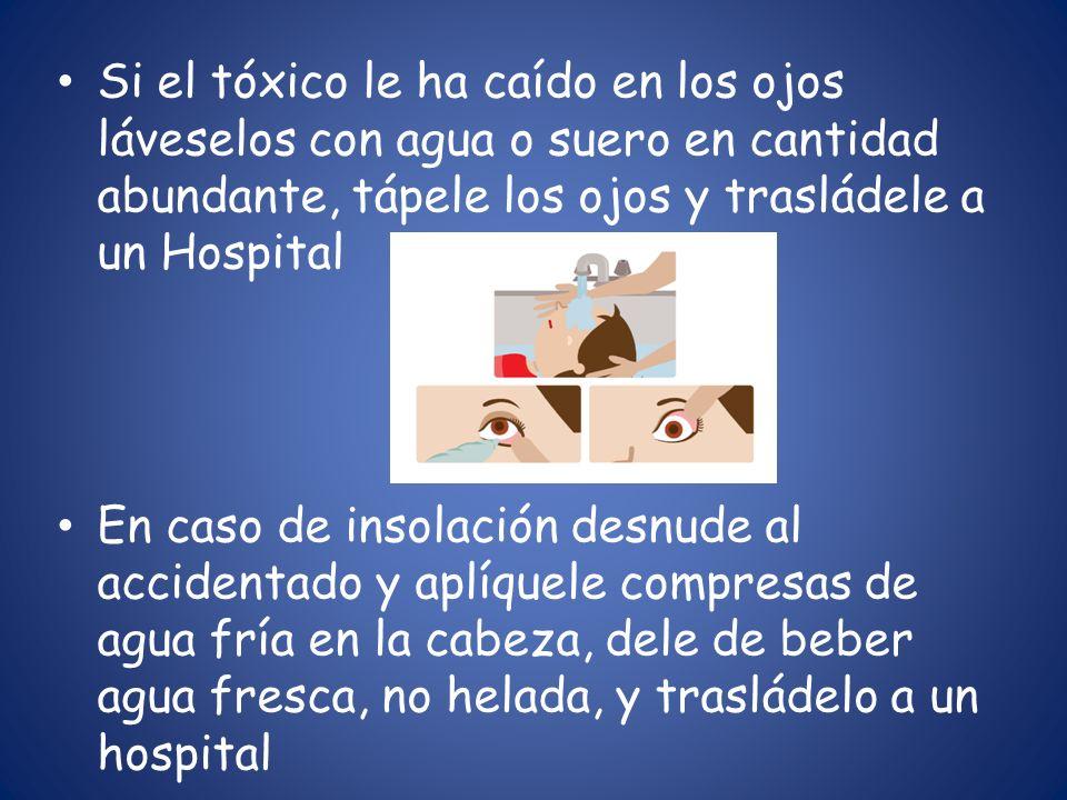 Si el tóxico le ha caído en los ojos láveselos con agua o suero en cantidad abundante, tápele los ojos y trasládele a un Hospital En caso de insolació