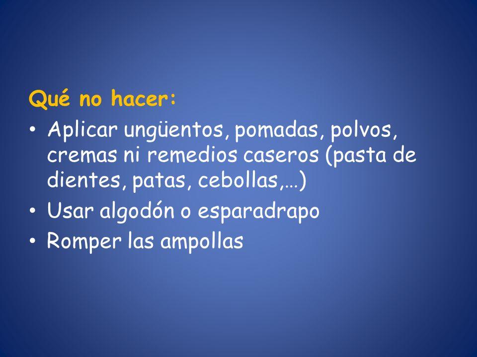 Qué no hacer: Aplicar ungüentos, pomadas, polvos, cremas ni remedios caseros (pasta de dientes, patas, cebollas,…) Usar algodón o esparadrapo Romper l