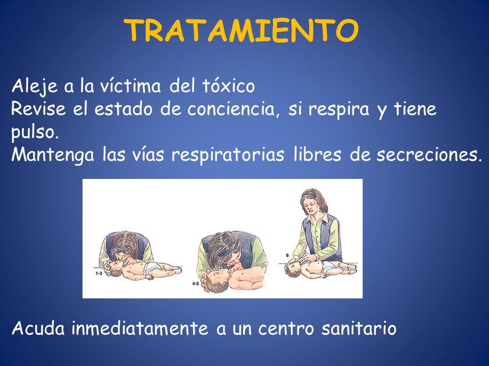 TRATAMIENTO Aleje a la víctima del tóxico Revise el estado de conciencia, si respira y tiene pulso. Mantenga las vías respiratorias libres de secrecio