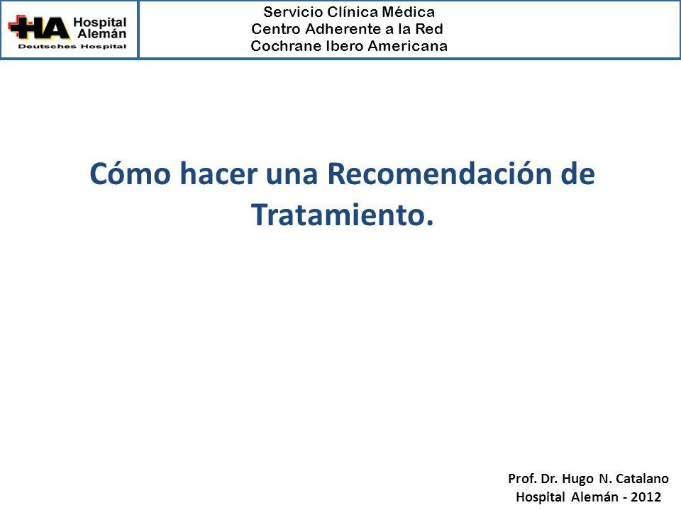 Servicio Clínica Médica Centro Adherente a la Red Cochrane Ibero Americana Prof. Dr. Hugo N. Catalano Hospital Alemán - 2012 Cómo hacer una Recomendac