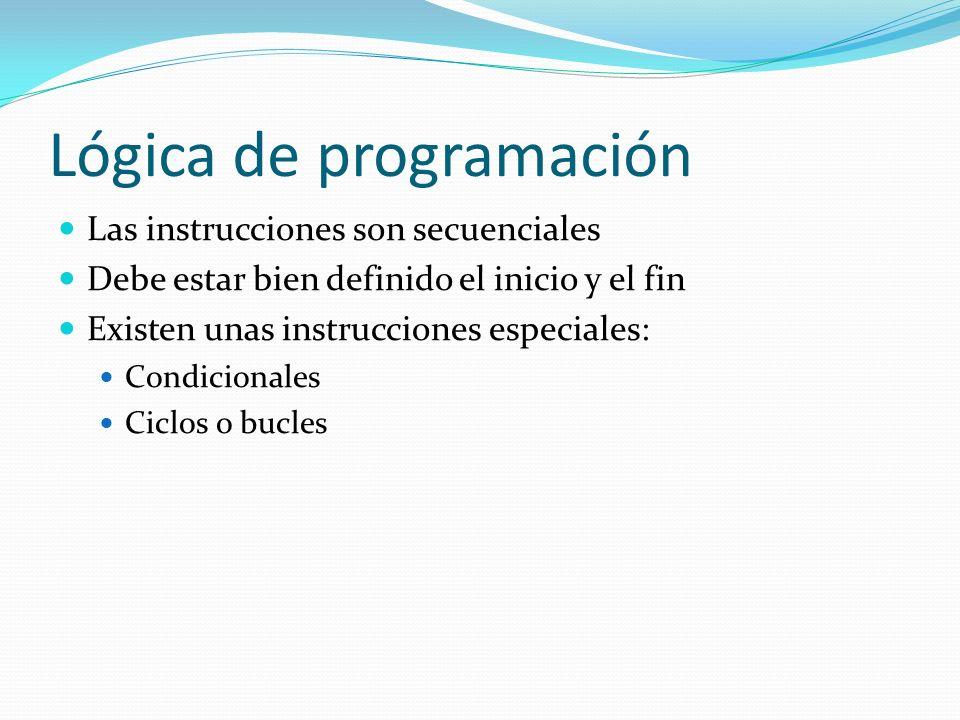 Lógica de programación Las instrucciones son secuenciales Debe estar bien definido el inicio y el fin Existen unas instrucciones especiales: Condicion