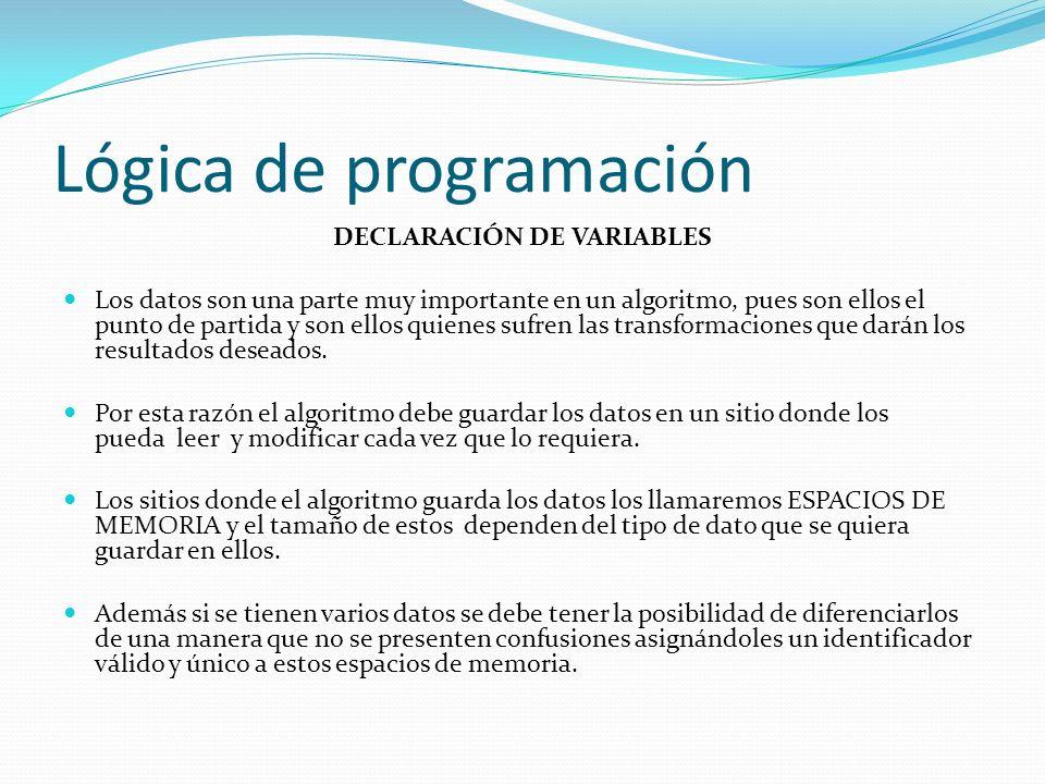 Lógica de programación DECLARACIÓN DE VARIABLES Los datos son una parte muy importante en un algoritmo, pues son ellos el punto de partida y son ellos