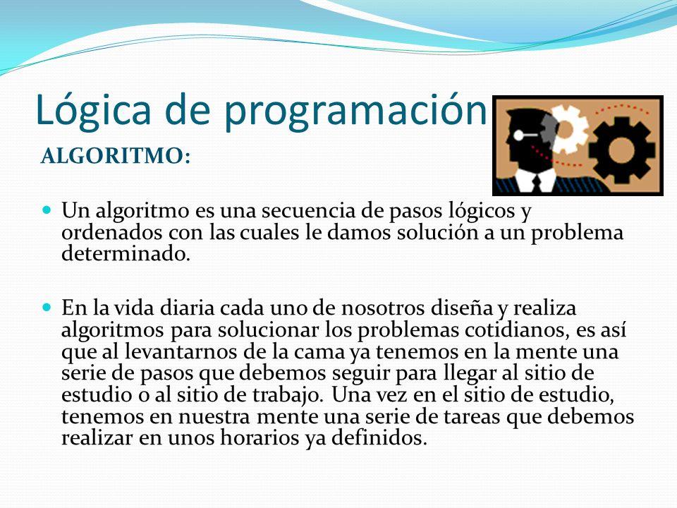 Lógica de programación ALGORITMO: Un algoritmo es una secuencia de pasos lógicos y ordenados con las cuales le damos solución a un problema determinad