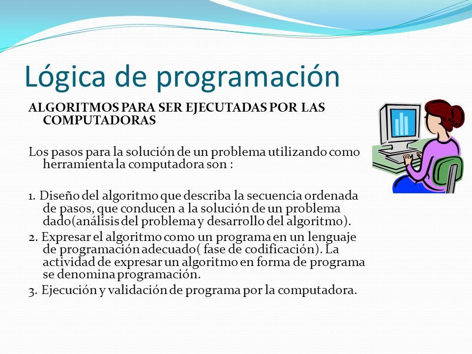 Lógica de programación ALGORITMOS PARA SER EJECUTADAS POR LAS COMPUTADORAS Los pasos para la solución de un problema utilizando como herramienta la co