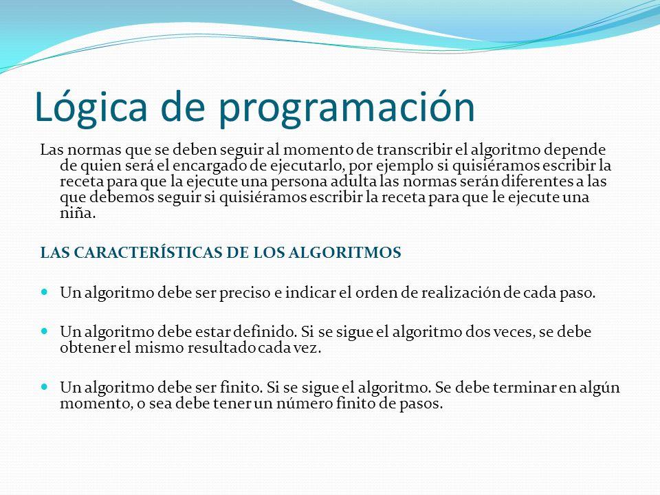 Lógica de programación Las normas que se deben seguir al momento de transcribir el algoritmo depende de quien será el encargado de ejecutarlo, por eje