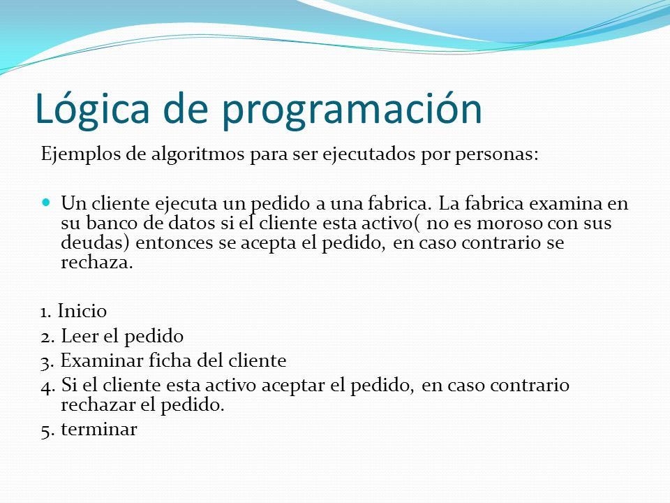 Lógica de programación Ejemplos de algoritmos para ser ejecutados por personas: Un cliente ejecuta un pedido a una fabrica. La fabrica examina en su b