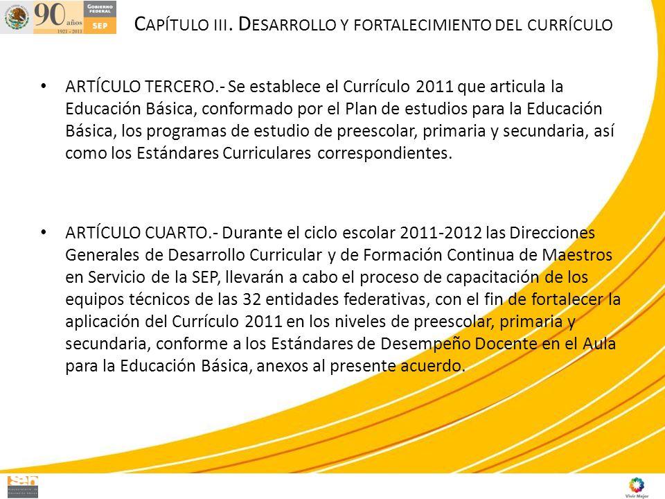 C APÍTULO III. D ESARROLLO Y FORTALECIMIENTO DEL CURRÍCULO ARTÍCULO TERCERO.- Se establece el Currículo 2011 que articula la Educación Básica, conform