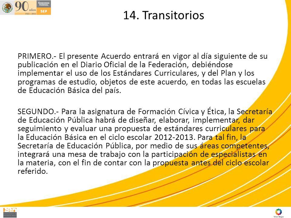 14. Transitorios PRIMERO.- El presente Acuerdo entrará en vigor al día siguiente de su publicación en el Diario Oficial de la Federación, debiéndose i