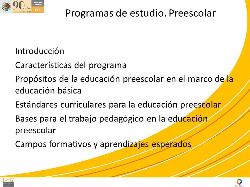 Programas de estudio. Preescolar Introducción Características del programa Propósitos de la educación preescolar en el marco de la educación básica Es