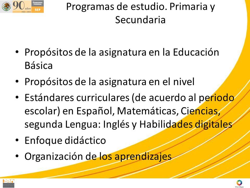Programas de estudio. Primaria y Secundaria Propósitos de la asignatura en la Educación Básica Propósitos de la asignatura en el nivel Estándares curr