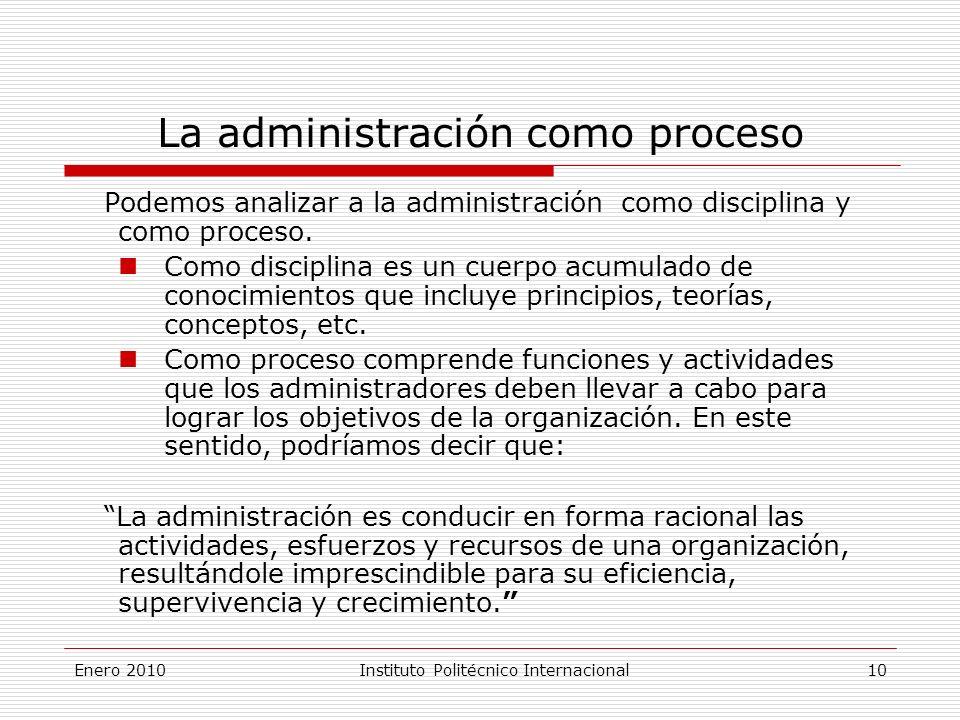Enero 2010Instituto Politécnico Internacional 10 La administración como proceso Podemos analizar a la administración como disciplina y como proceso.