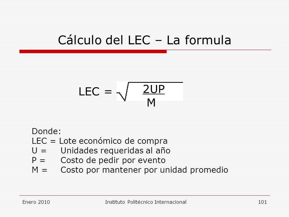 Cálculo del LEC – La formula LEC = 2UP M Donde: LEC = Lote económico de compra U = Unidades requeridas al año P = Costo de pedir por evento M = Costo por mantener por unidad promedio Enero 2010Instituto Politécnico Internacional 101