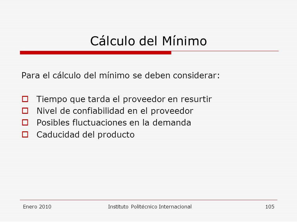Cálculo del Mínimo Para el cálculo del mínimo se deben considerar: Tiempo que tarda el proveedor en resurtir Nivel de confiabilidad en el proveedor Posibles fluctuaciones en la demanda Caducidad del producto Enero 2010Instituto Politécnico Internacional 105