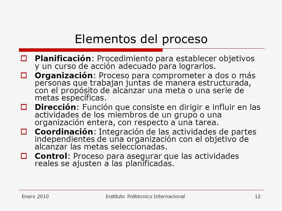 Enero 2010Instituto Politécnico Internacional 12 Elementos del proceso Planificación: Procedimiento para establecer objetivos y un curso de acción adecuado para lograrlos.