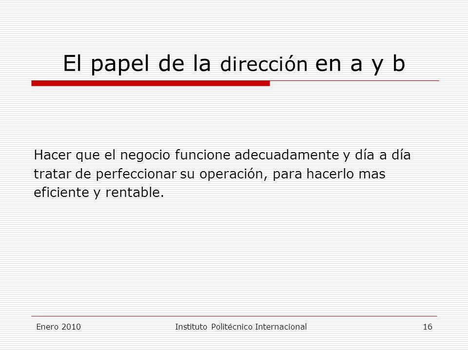Enero 2010Instituto Politécnico Internacional 16 El papel de la dirección en a y b Hacer que el negocio funcione adecuadamente y día a día tratar de perfeccionar su operación, para hacerlo mas eficiente y rentable.