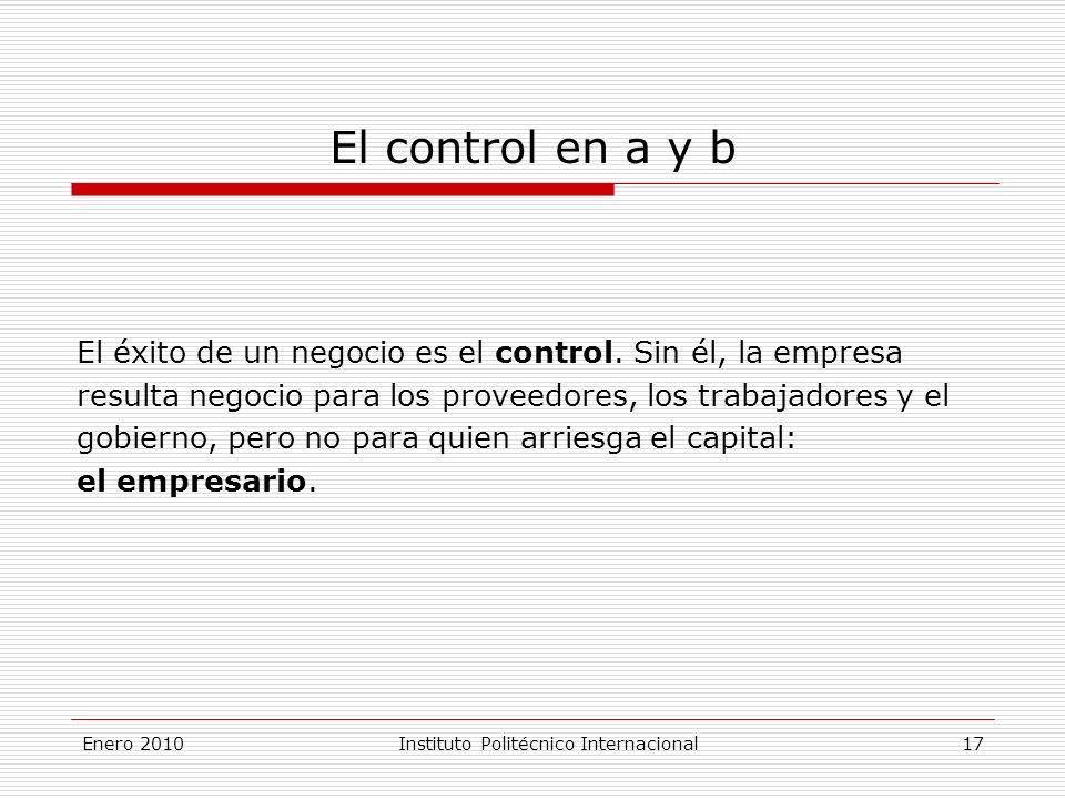 Enero 2010Instituto Politécnico Internacional 17 El control en a y b El éxito de un negocio es el control.