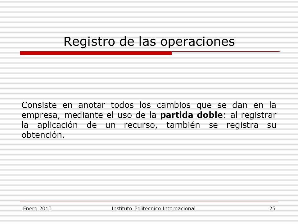 Enero 2010Instituto Politécnico Internacional 25 Registro de las operaciones Consiste en anotar todos los cambios que se dan en la empresa, mediante el uso de la partida doble: al registrar la aplicación de un recurso, también se registra su obtención.