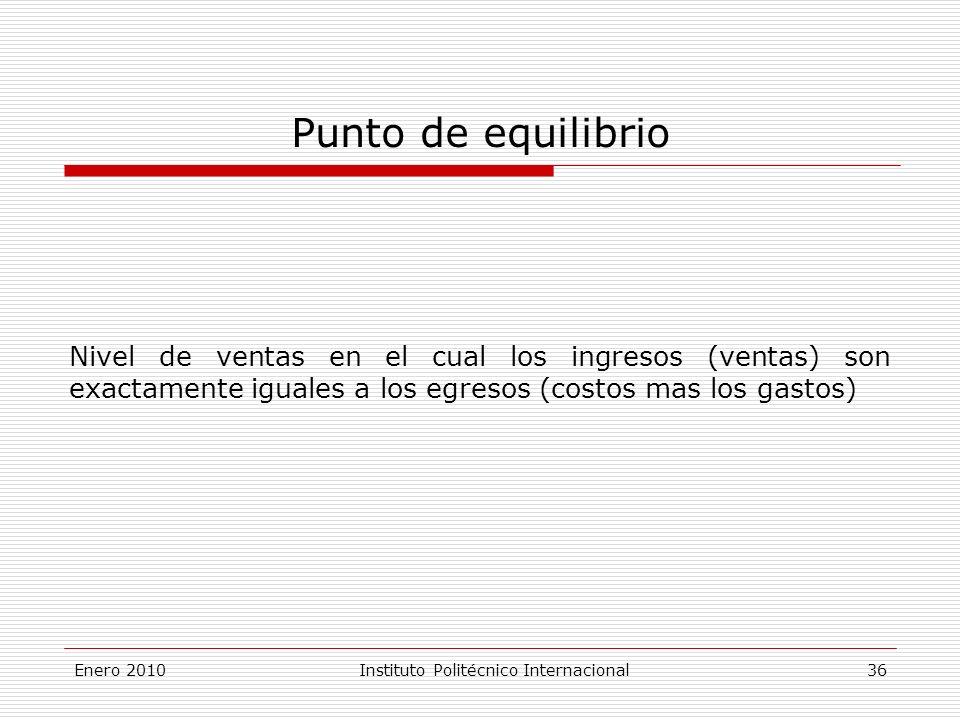 Punto de equilibrio Nivel de ventas en el cual los ingresos (ventas) son exactamente iguales a los egresos (costos mas los gastos) Enero 2010Instituto Politécnico Internacional 36