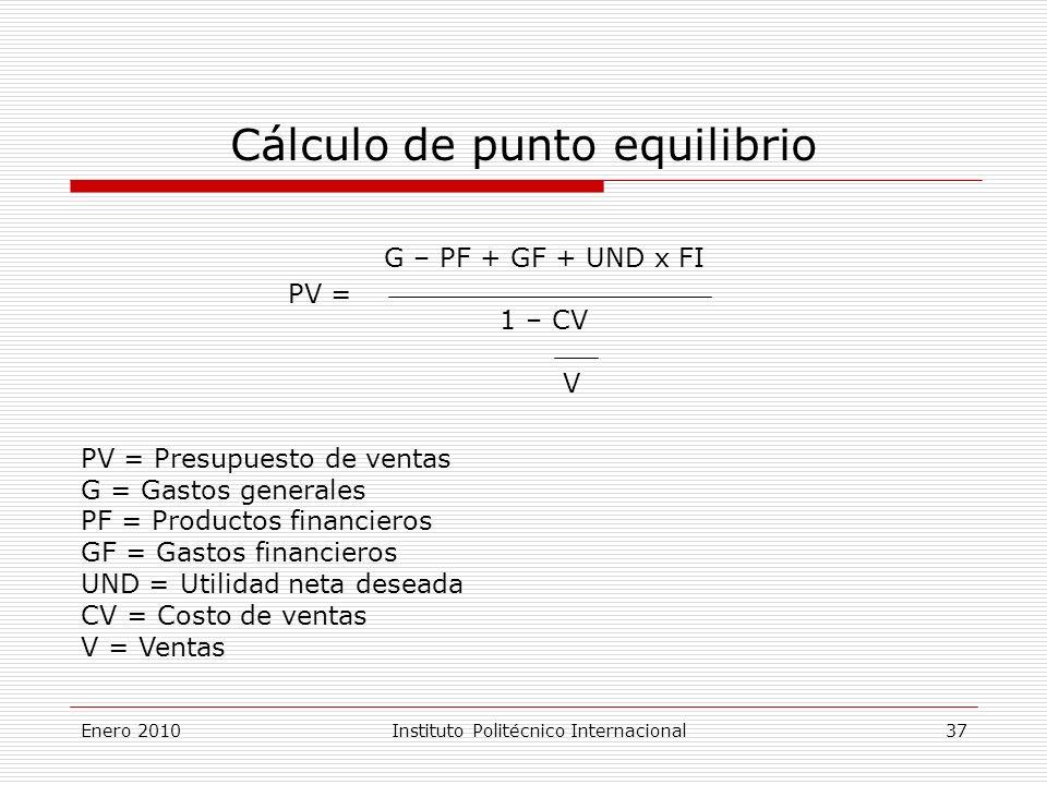 Cálculo de punto equilibrio PV = G – PF + GF + UND x FI 1 – CV V PV = Presupuesto de ventas G = Gastos generales PF = Productos financieros GF = Gastos financieros UND = Utilidad neta deseada CV = Costo de ventas V = Ventas Enero 2010Instituto Politécnico Internacional 37