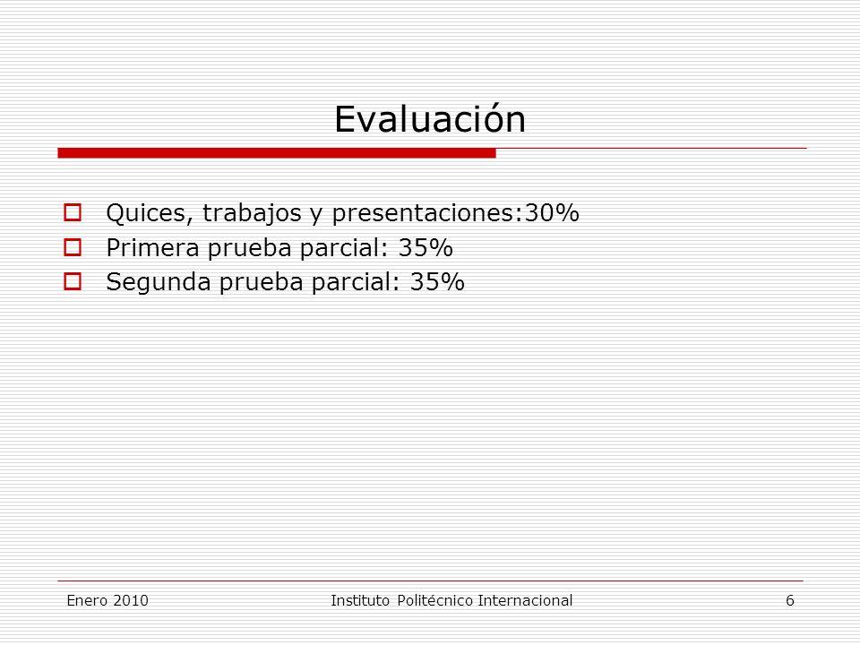 Enero 2010Instituto Politécnico Internacional 6 Evaluación Quices, trabajos y presentaciones:30% Primera prueba parcial: 35% Segunda prueba parcial: 35%