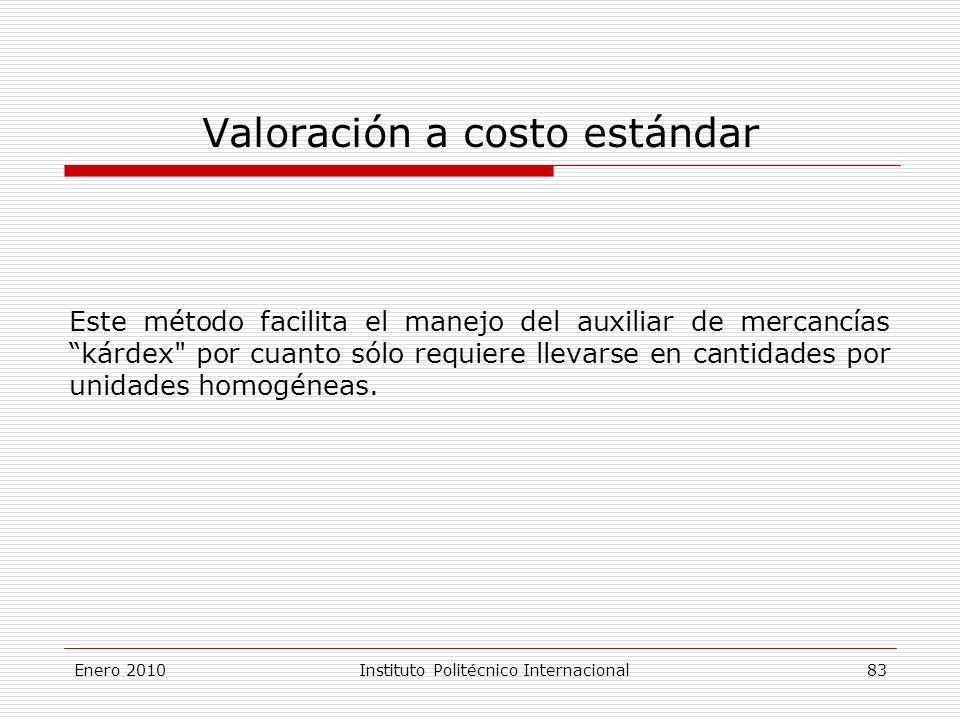 Valoración a costo estándar Este método facilita el manejo del auxiliar de mercancías kárdex por cuanto sólo requiere llevarse en cantidades por unidades homogéneas.