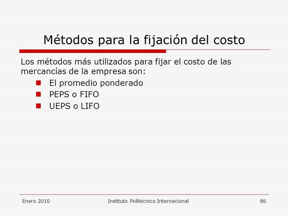 Métodos para la fijación del costo Los métodos más utilizados para fijar el costo de las mercancías de la empresa son: El promedio ponderado PEPS o FIFO UEPS o LIFO Enero 2010Instituto Politécnico Internacional 86