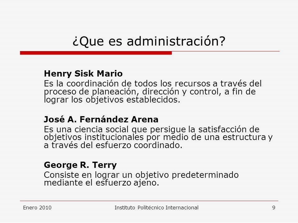 Enero 2010Instituto Politécnico Internacional 9 ¿Que es administración.