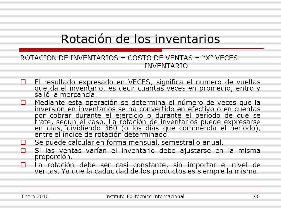 Rotación de los inventarios ROTACION DE INVENTARIOS = COSTO DE VENTAS = X VECES INVENTARIO El resultado expresado en VECES, significa el numero de vueltas que da el inventario, es decir cuantas veces en promedio, entro y salió la mercancía.