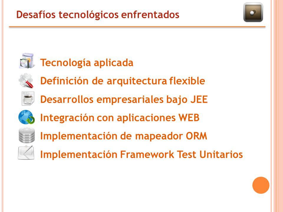 Desafíos tecnológicos enfrentados Tecnología aplicada Definición de arquitectura flexible Desarrollos empresariales bajo JEE Integración con aplicaciones WEB Implementación de mapeador ORM Implementación Framework Test Unitarios