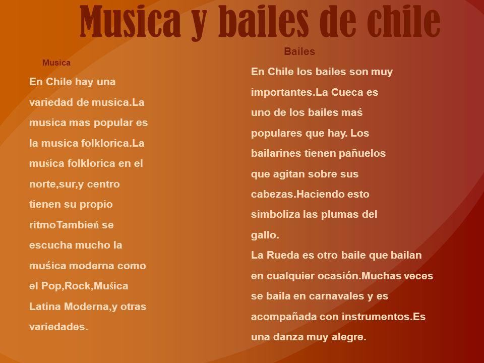 Musica y bailes de chile Musica En Chile hay una variedad de musica.La musica mas popular es la musica folklorica.La mu ś ica folklorica en el norte,sur,y centro tienen su propio ritmoTambie ń se escucha mucho la muśica moderna como el Pop,Rock,Mu ś ica Latina Moderna,y otras variedades.