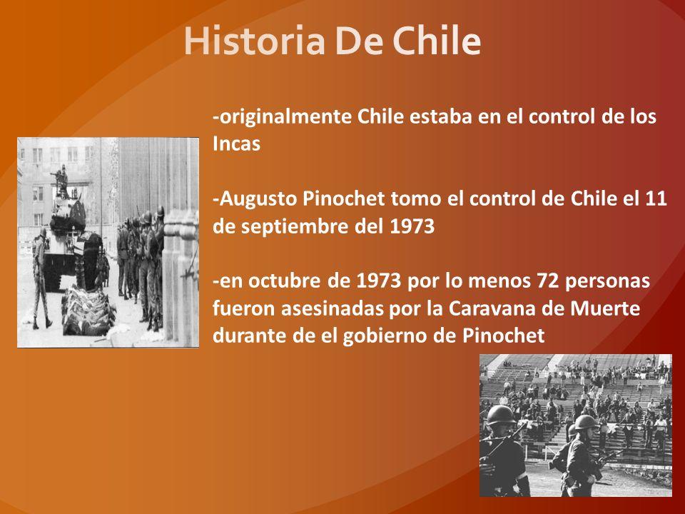 -originalmente Chile estaba en el control de los Incas -Augusto Pinochet tomo el control de Chile el 11 de septiembre del 1973 -en octubre de 1973 por lo menos 72 personas fueron asesinadas por la Caravana de Muerte durante de el gobierno de Pinochet