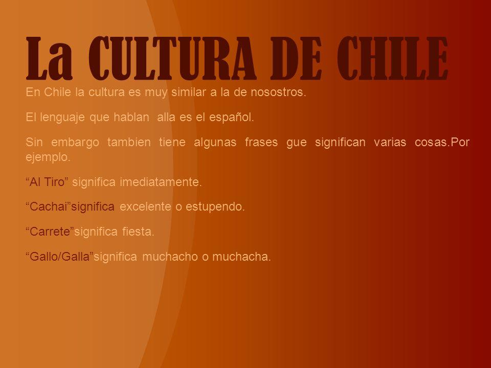 La CULTURA DE CHILE En Chile la cultura es muy similar a la de nosostros. El lenguaje que hablan alla es el español. Sin embargo tambien tiene algunas