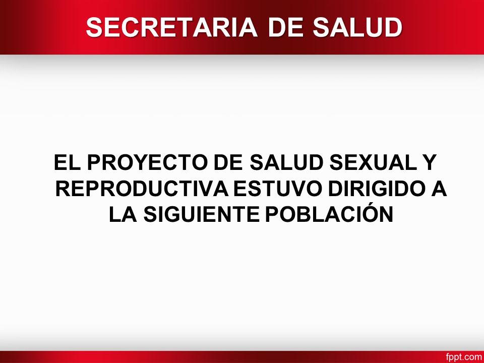 SECRETARIA DE SALUD EL PROYECTO DE SALUD SEXUAL Y REPRODUCTIVA ESTUVO DIRIGIDO A LA SIGUIENTE POBLACIÓN