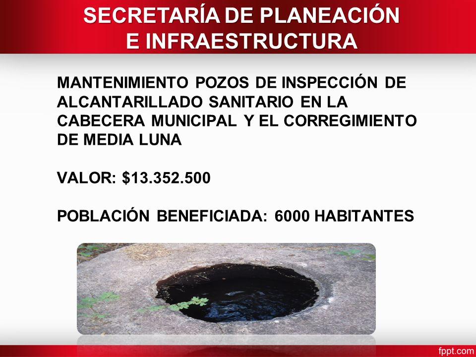 MANTENIMIENTO POZOS DE INSPECCIÓN DE ALCANTARILLADO SANITARIO EN LA CABECERA MUNICIPAL Y EL CORREGIMIENTO DE MEDIA LUNA VALOR: $13.352.500 POBLACIÓN BENEFICIADA: 6000 HABITANTES SECRETARÍA DE PLANEACIÓN E INFRAESTRUCTURA