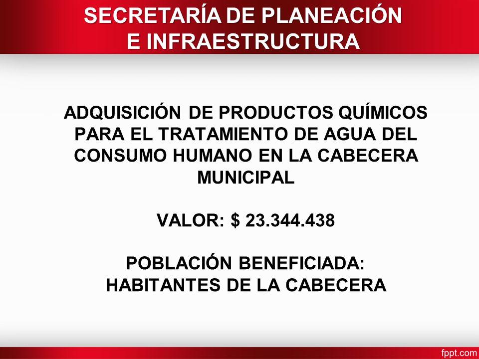 ADQUISICIÓN DE PRODUCTOS QUÍMICOS PARA EL TRATAMIENTO DE AGUA DEL CONSUMO HUMANO EN LA CABECERA MUNICIPAL VALOR: $ 23.344.438 POBLACIÓN BENEFICIADA: HABITANTES DE LA CABECERA SECRETARÍA DE PLANEACIÓN E INFRAESTRUCTURA
