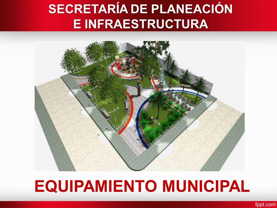 EQUIPAMIENTO MUNICIPAL SECRETARÍA DE PLANEACIÓN E INFRAESTRUCTURA