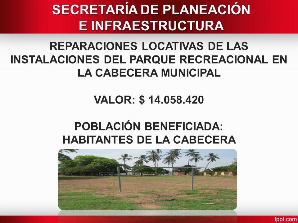 REPARACIONES LOCATIVAS DE LAS INSTALACIONES DEL PARQUE RECREACIONAL EN LA CABECERA MUNICIPAL VALOR: $ 14.058.420 POBLACIÓN BENEFICIADA: HABITANTES DE LA CABECERA SECRETARÍA DE PLANEACIÓN E INFRAESTRUCTURA
