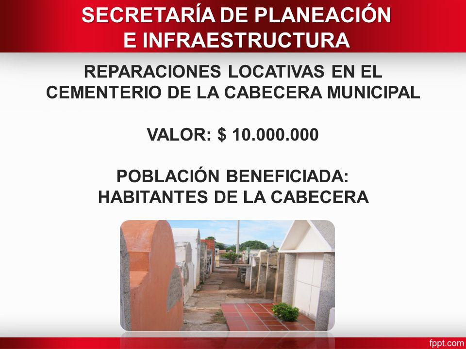 REPARACIONES LOCATIVAS EN EL CEMENTERIO DE LA CABECERA MUNICIPAL VALOR: $ 10.000.000 POBLACIÓN BENEFICIADA: HABITANTES DE LA CABECERA SECRETARÍA DE PL