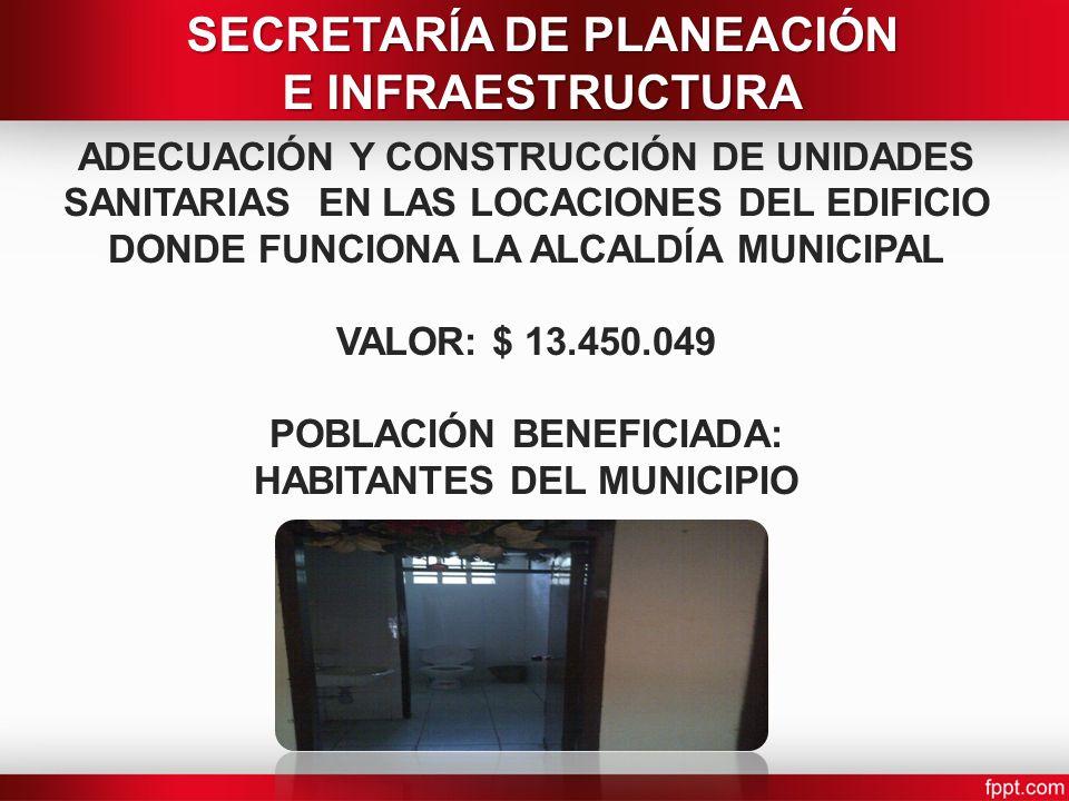 ADECUACIÓN Y CONSTRUCCIÓN DE UNIDADES SANITARIAS EN LAS LOCACIONES DEL EDIFICIO DONDE FUNCIONA LA ALCALDÍA MUNICIPAL VALOR: $ 13.450.049 POBLACIÓN BENEFICIADA: HABITANTES DEL MUNICIPIO SECRETARÍA DE PLANEACIÓN E INFRAESTRUCTURA