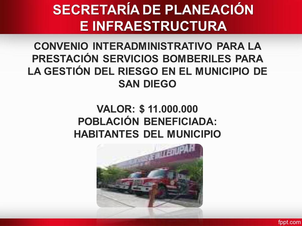 CONVENIO INTERADMINISTRATIVO PARA LA PRESTACIÓN SERVICIOS BOMBERILES PARA LA GESTIÓN DEL RIESGO EN EL MUNICIPIO DE SAN DIEGO VALOR: $ 11.000.000 POBLACIÓN BENEFICIADA: HABITANTES DEL MUNICIPIO SECRETARÍA DE PLANEACIÓN E INFRAESTRUCTURA