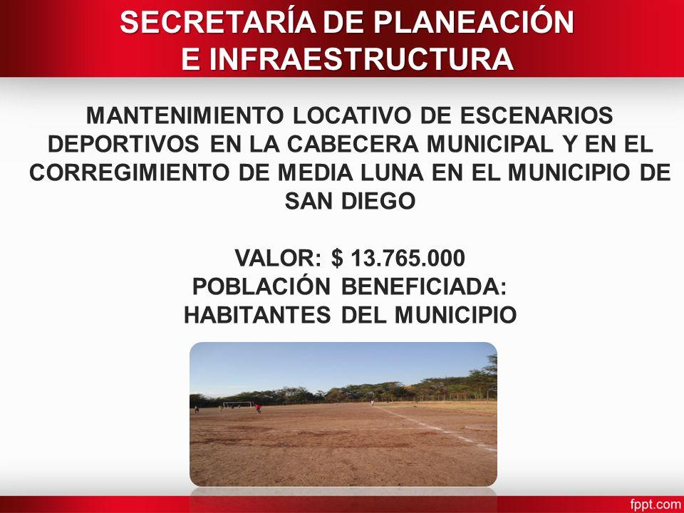 MANTENIMIENTO LOCATIVO DE ESCENARIOS DEPORTIVOS EN LA CABECERA MUNICIPAL Y EN EL CORREGIMIENTO DE MEDIA LUNA EN EL MUNICIPIO DE SAN DIEGO VALOR: $ 13.765.000 POBLACIÓN BENEFICIADA: HABITANTES DEL MUNICIPIO SECRETARÍA DE PLANEACIÓN E INFRAESTRUCTURA