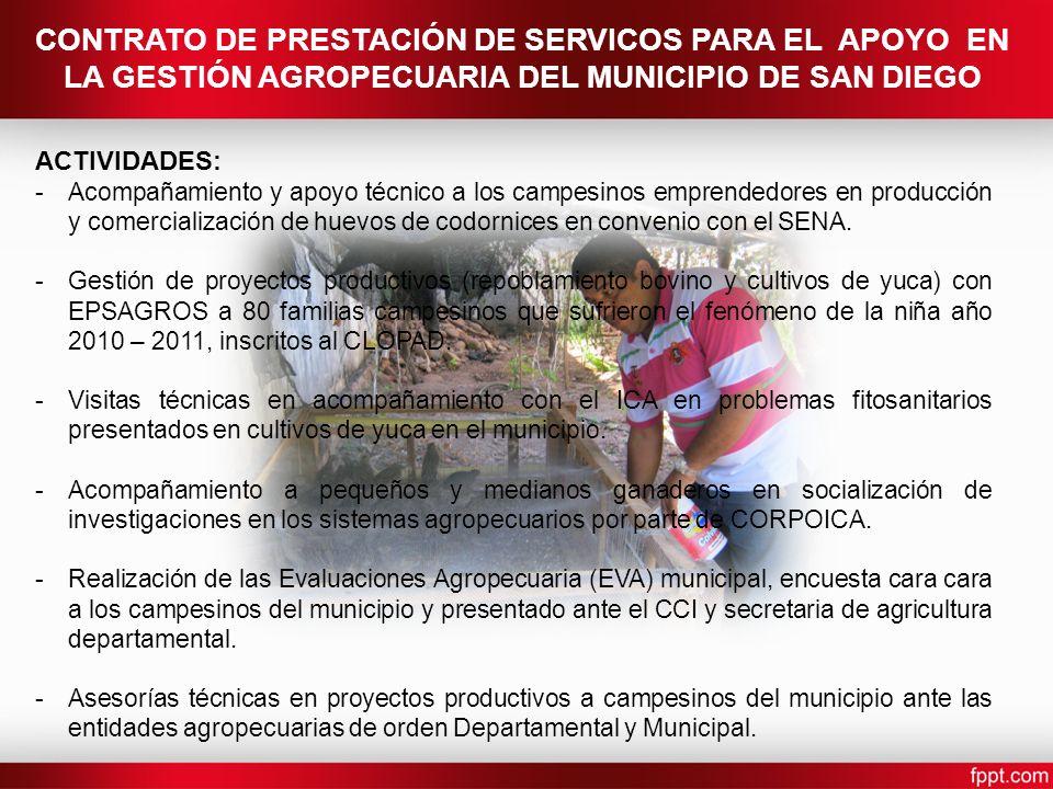 CONTRATO DE PRESTACIÓN DE SERVICOS PARA EL APOYO EN LA GESTIÓN AGROPECUARIA DEL MUNICIPIO DE SAN DIEGO ACTIVIDADES: -Acompañamiento y apoyo técnico a