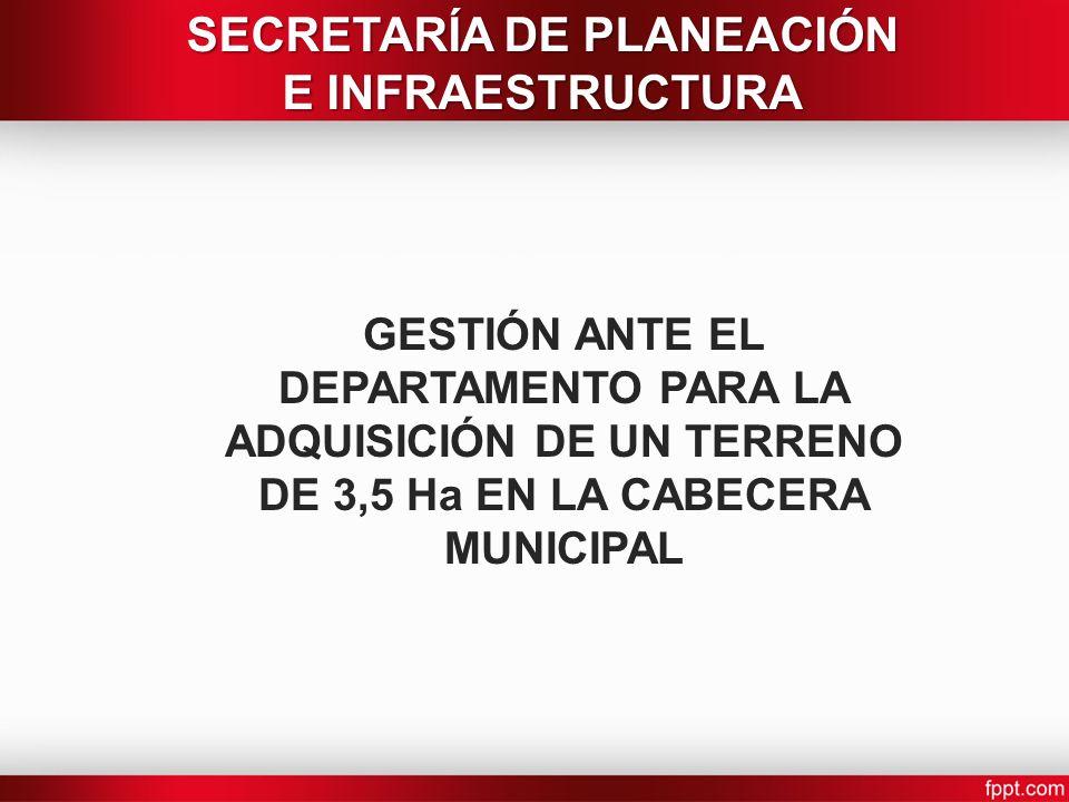 GESTIÓN ANTE EL DEPARTAMENTO PARA LA ADQUISICIÓN DE UN TERRENO DE 3,5 Ha EN LA CABECERA MUNICIPAL SECRETARÍA DE PLANEACIÓN E INFRAESTRUCTURA